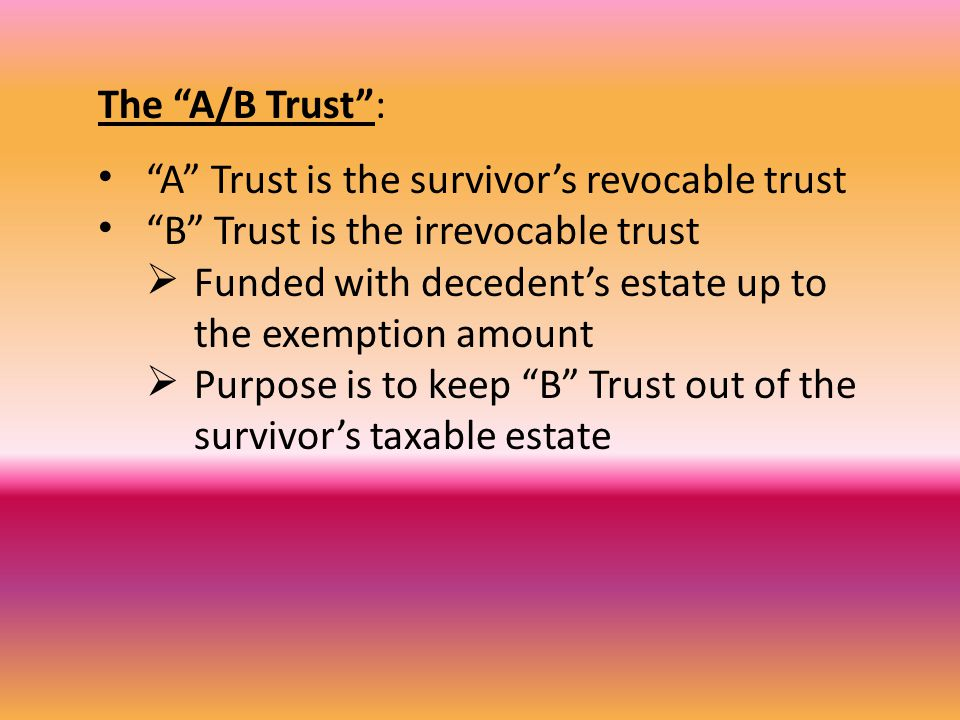 The A/B Trust : A Trust is the survivor's revocable trust B Trust is the irrevocable trust  Funded with decedent's estate up to the exemption amount  Purpose is to keep B Trust out of the survivor's taxable estate