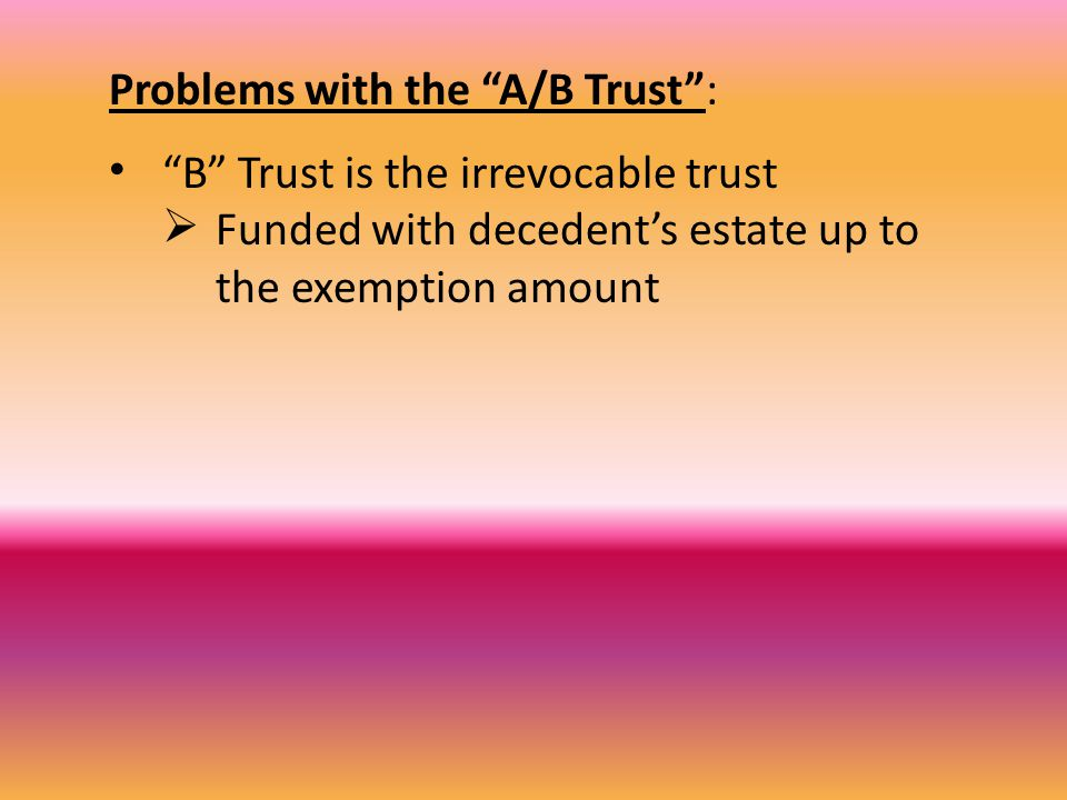 B Trust is the irrevocable trust  Funded with decedent's estate up to the exemption amount