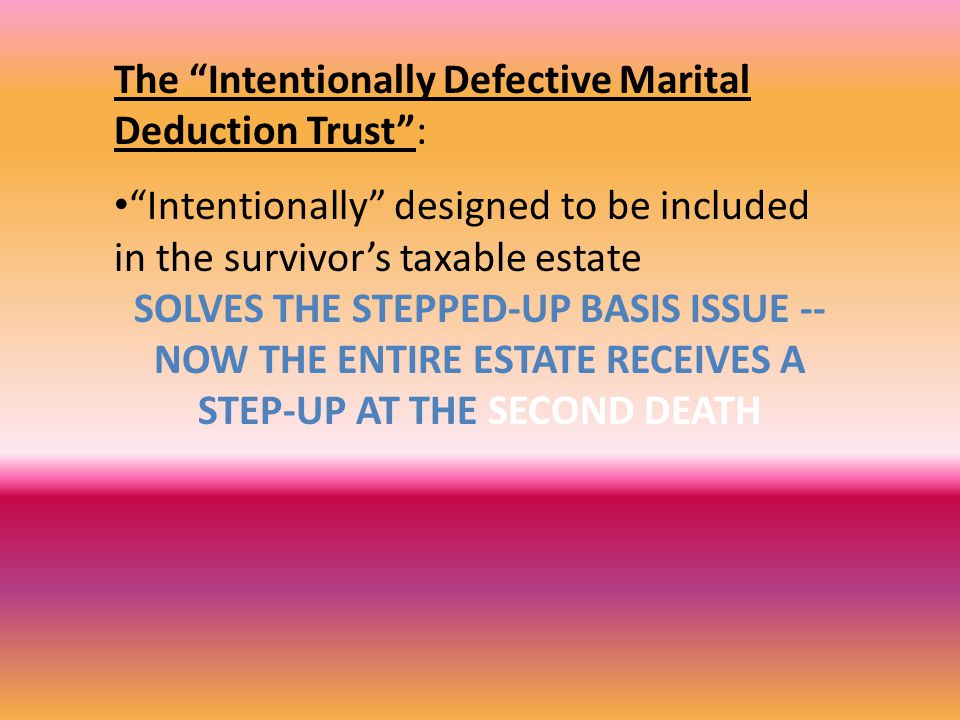 The Intentionally Defective Marital Deduction Trust : Intentionally designed to be included in the survivor's taxable estate SOLVES THE STEPPED-UP BASIS ISSUE -- NOW THE ENTIRE ESTATE RECEIVES A STEP-UP AT THE SECOND DEATH