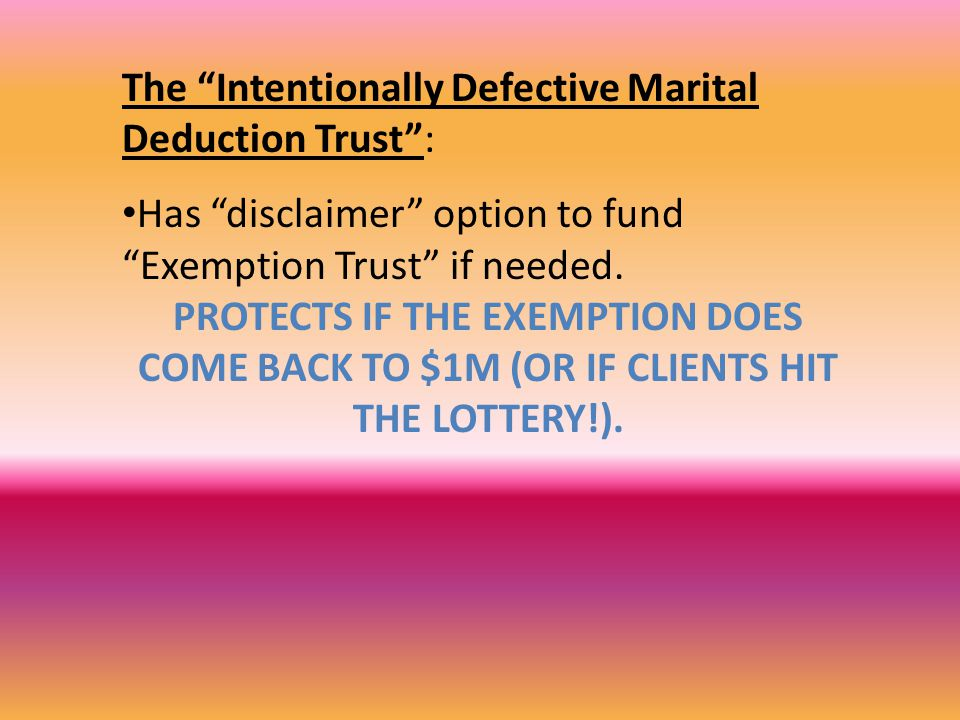 The Intentionally Defective Marital Deduction Trust : Has disclaimer option to fund Exemption Trust if needed.