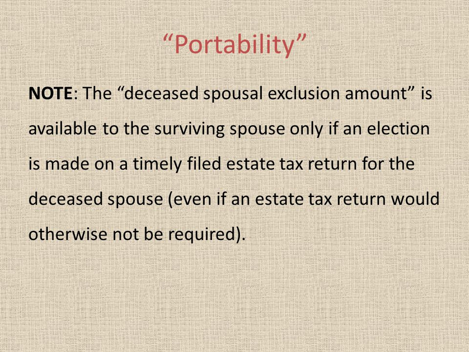 Portability NOTE: The deceased spousal exclusion amount is available to the surviving spouse only if an election is made on a timely filed estate tax return for the deceased spouse (even if an estate tax return would otherwise not be required).