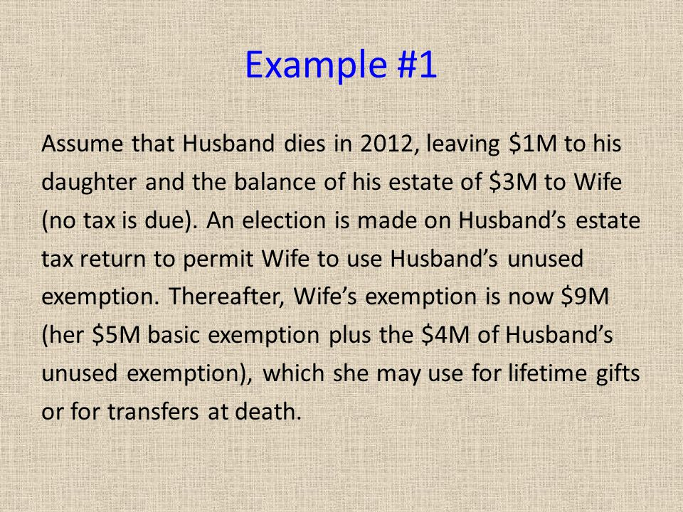 Example #1 Assume that Husband dies in 2012, leaving $1M to his daughter and the balance of his estate of $3M to Wife (no tax is due).