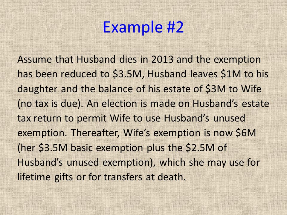 Example #2 Assume that Husband dies in 2013 and the exemption has been reduced to $3.5M, Husband leaves $1M to his daughter and the balance of his estate of $3M to Wife (no tax is due).