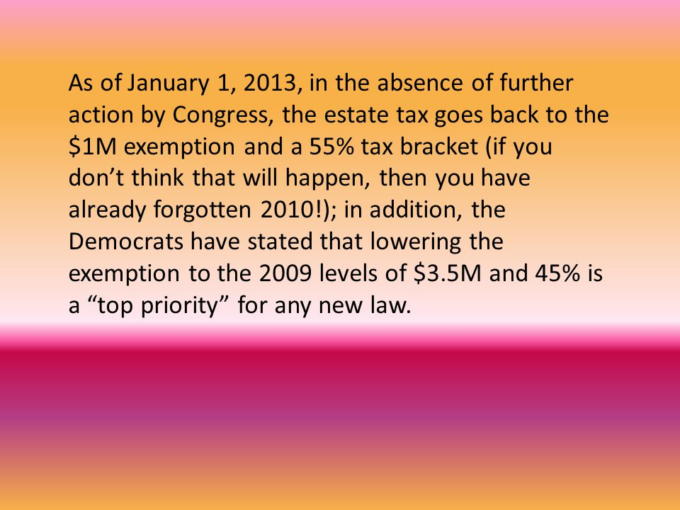 As of January 1, 2013, in the absence of further action by Congress, the estate tax goes back to the $1M exemption and a 55% tax bracket (if you don't think that will happen, then you have already forgotten 2010!); in addition, the Democrats have stated that lowering the exemption to the 2009 levels of $3.5M and 45% is a top priority for any new law.