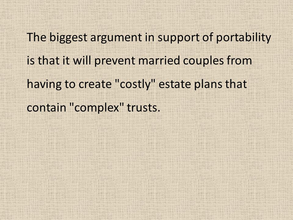 The biggest argument in support of portability is that it will prevent married couples from having to create costly estate plans that contain complex trusts.