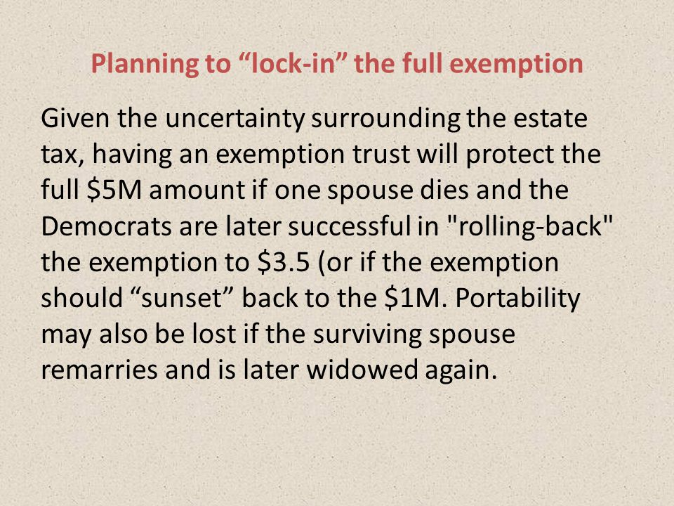 Given the uncertainty surrounding the estate tax, having an exemption trust will protect the full $5M amount if one spouse dies and the Democrats are later successful in rolling-back the exemption to $3.5 (or if the exemption should sunset back to the $1M.