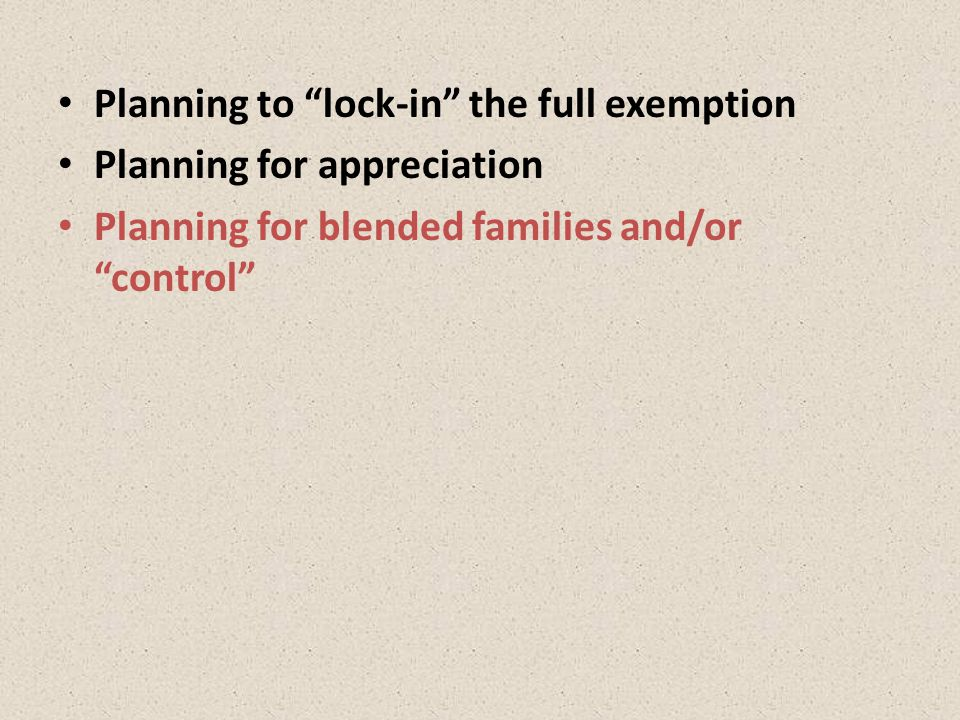 Planning to lock-in the full exemption Planning for appreciation Planning for blended families and/or control