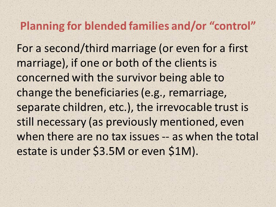 For a second/third marriage (or even for a first marriage), if one or both of the clients is concerned with the survivor being able to change the beneficiaries (e.g., remarriage, separate children, etc.), the irrevocable trust is still necessary (as previously mentioned, even when there are no tax issues -- as when the total estate is under $3.5M or even $1M).
