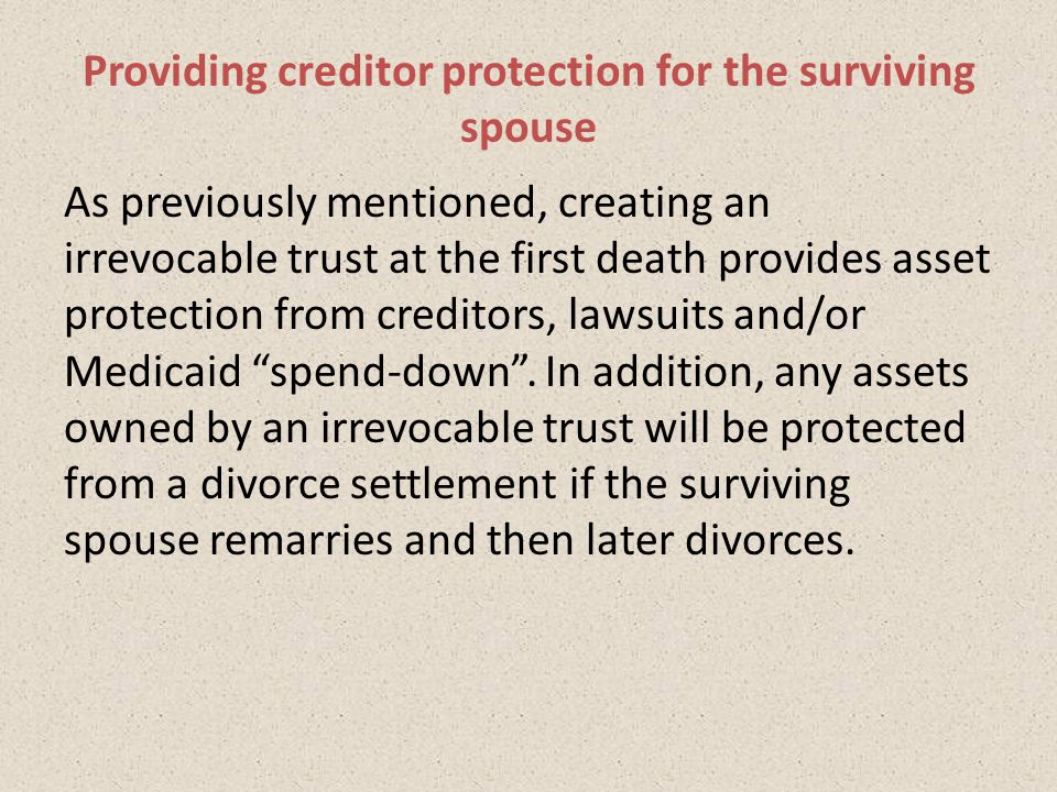 As previously mentioned, creating an irrevocable trust at the first death provides asset protection from creditors, lawsuits and/or Medicaid spend-down .