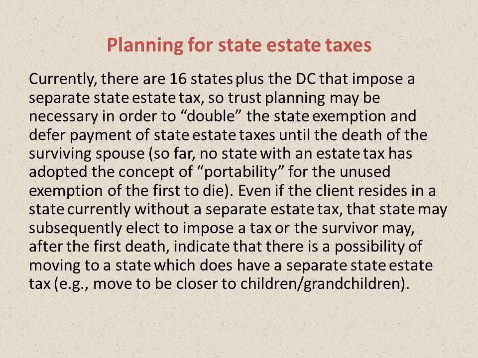 Currently, there are 16 states plus the DC that impose a separate state estate tax, so trust planning may be necessary in order to double the state exemption and defer payment of state estate taxes until the death of the surviving spouse (so far, no state with an estate tax has adopted the concept of portability for the unused exemption of the first to die).