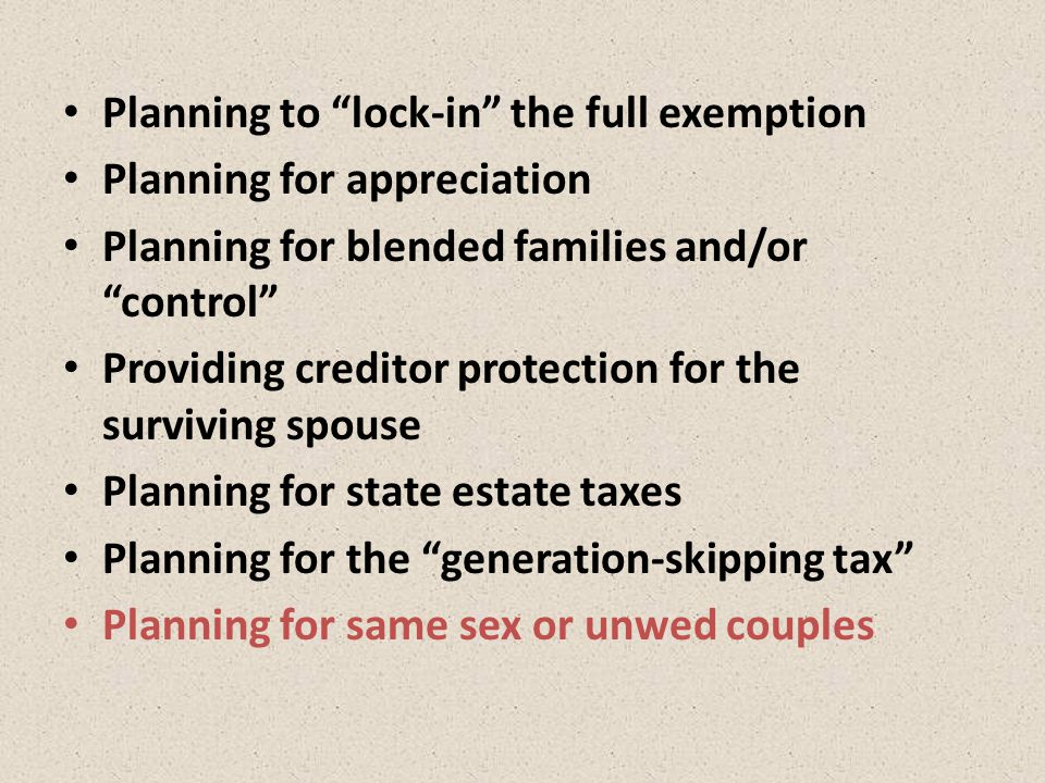 Planning to lock-in the full exemption Planning for appreciation Planning for blended families and/or control Providing creditor protection for the surviving spouse Planning for state estate taxes Planning for the generation-skipping tax Planning for same sex or unwed couples