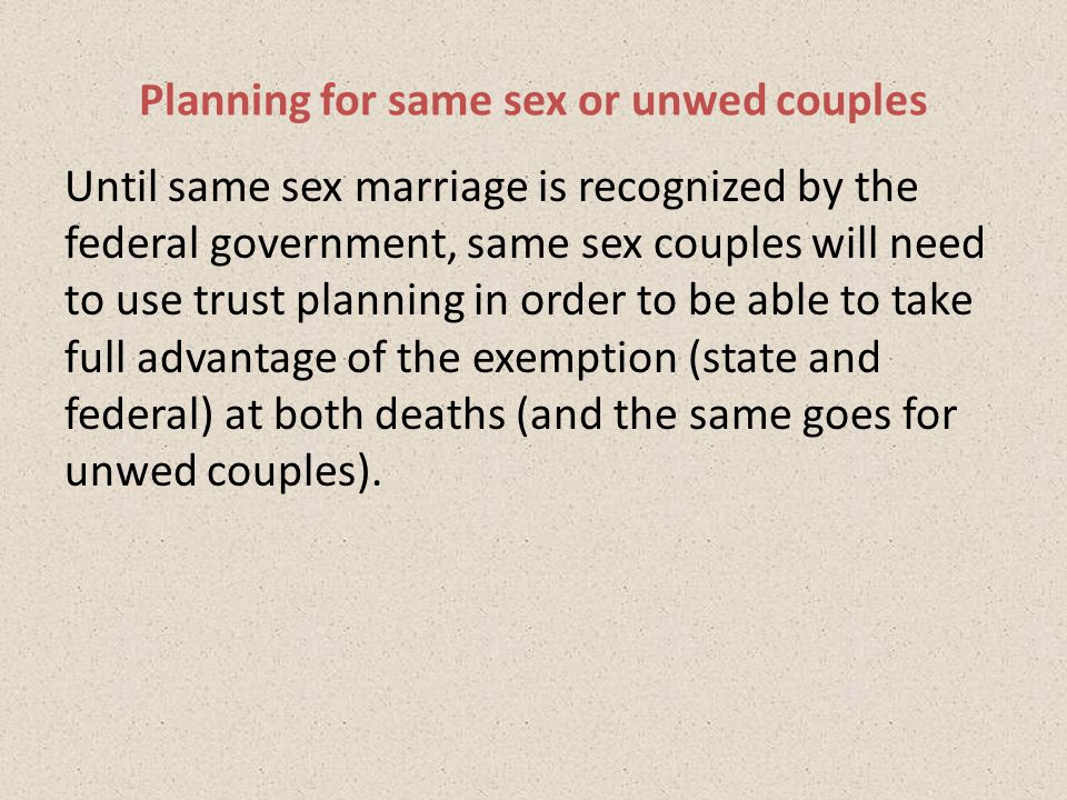 Until same sex marriage is recognized by the federal government, same sex couples will need to use trust planning in order to be able to take full advantage of the exemption (state and federal) at both deaths (and the same goes for unwed couples).