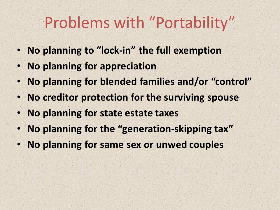 Problems with Portability No planning to lock-in the full exemption No planning for appreciation No planning for blended families and/or control No creditor protection for the surviving spouse No planning for state estate taxes No planning for the generation-skipping tax No planning for same sex or unwed couples