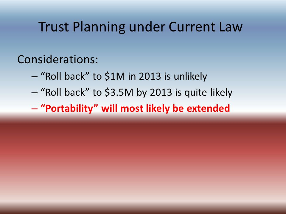Trust Planning under Current Law Considerations: – Roll back to $1M in 2013 is unlikely – Roll back to $3.5M by 2013 is quite likely – Portability will most likely be extended