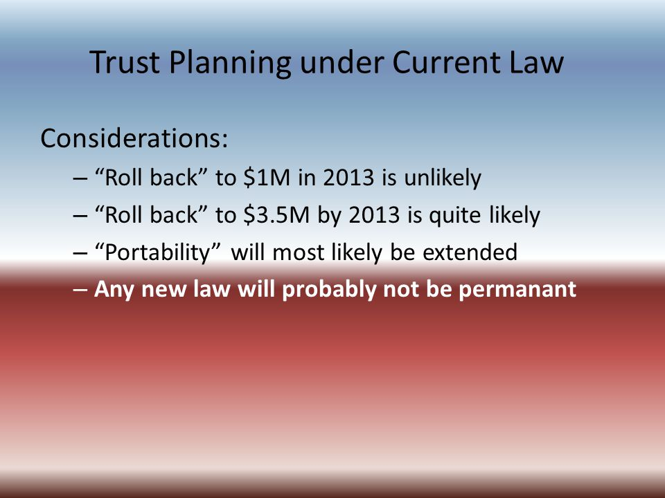 Trust Planning under Current Law Considerations: – Roll back to $1M in 2013 is unlikely – Roll back to $3.5M by 2013 is quite likely – Portability will most likely be extended – Any new law will probably not be permanant