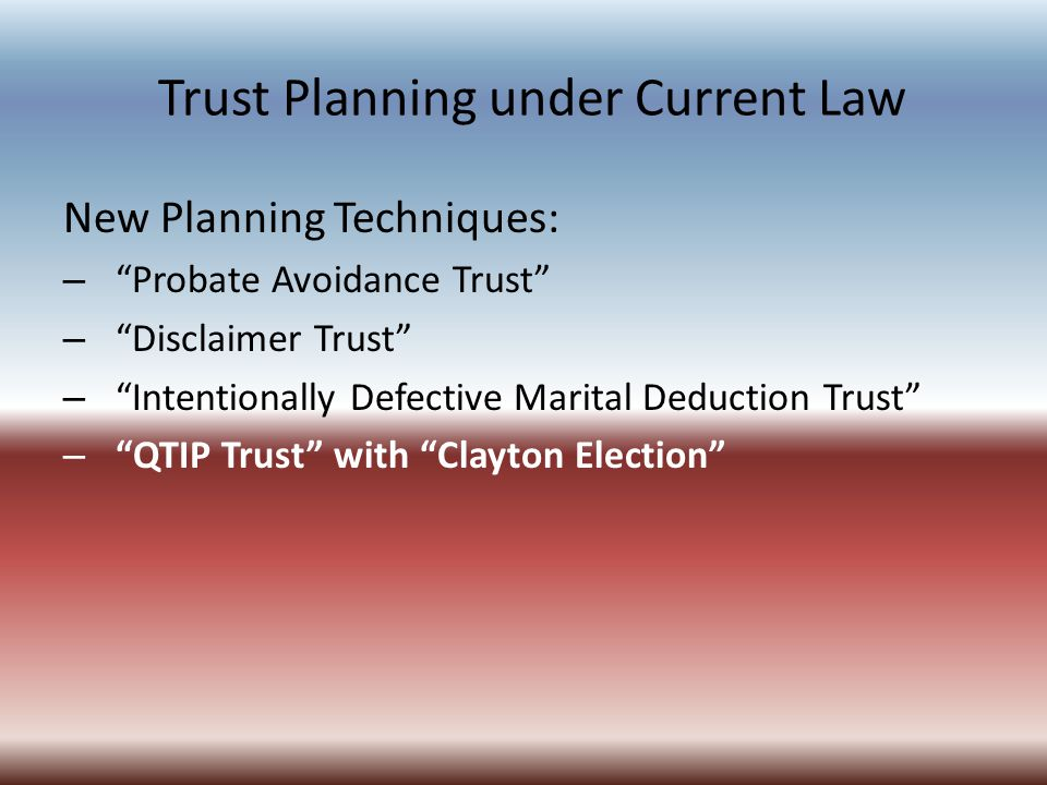 Trust Planning under Current Law New Planning Techniques: – Probate Avoidance Trust – Disclaimer Trust – Intentionally Defective Marital Deduction Trust – QTIP Trust with Clayton Election