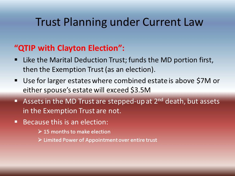 Trust Planning under Current Law QTIP with Clayton Election :  Like the Marital Deduction Trust; funds the MD portion first, then the Exemption Trust (as an election).