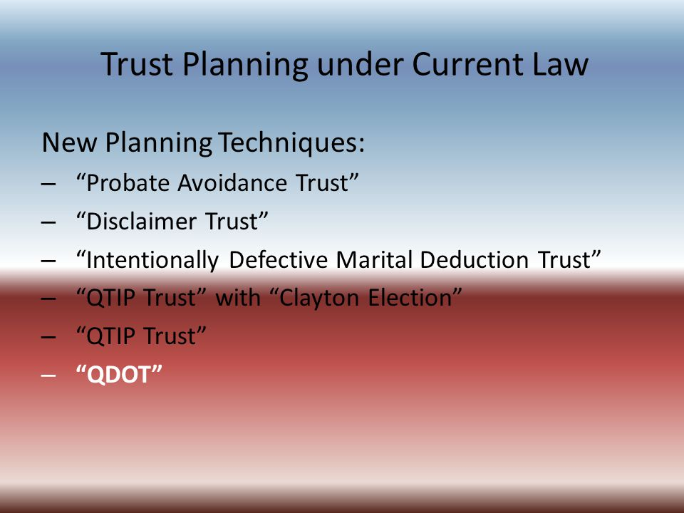 Trust Planning under Current Law New Planning Techniques: – Probate Avoidance Trust – Disclaimer Trust – Intentionally Defective Marital Deduction Trust – QTIP Trust with Clayton Election – QTIP Trust – QDOT