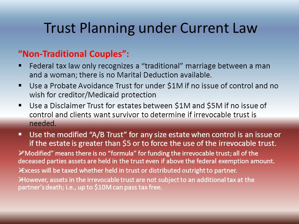 Trust Planning under Current Law Non-Traditional Couples :  Federal tax law only recognizes a traditional marriage between a man and a woman; there is no Marital Deduction available.