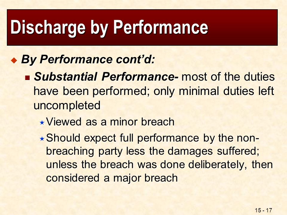 15 - 17 Discharge by Performance  By Performance cont'd: Substantial Performance- most of the duties have been performed; only minimal duties left un