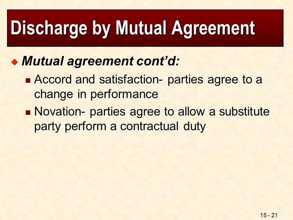 15 - 21 Discharge by Mutual Agreement  Mutual agreement cont'd: Accord and satisfaction- parties agree to a change in performance Accord and satisfac