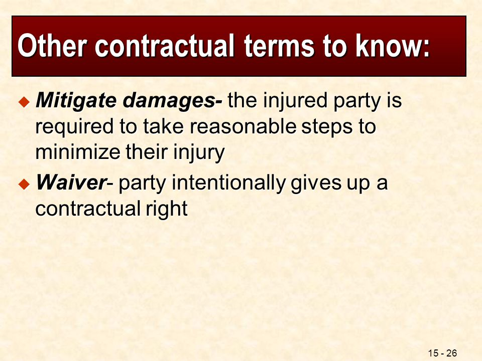 15 - 26 Other contractual terms to know:  Mitigate damages- the injured party is required to take reasonable steps to minimize their injury  Waiver-