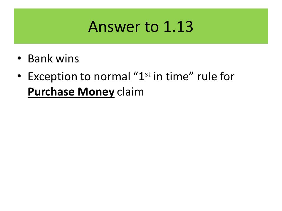 Answer to 1.13 Bank wins Exception to normal 1 st in time rule for Purchase Money claim