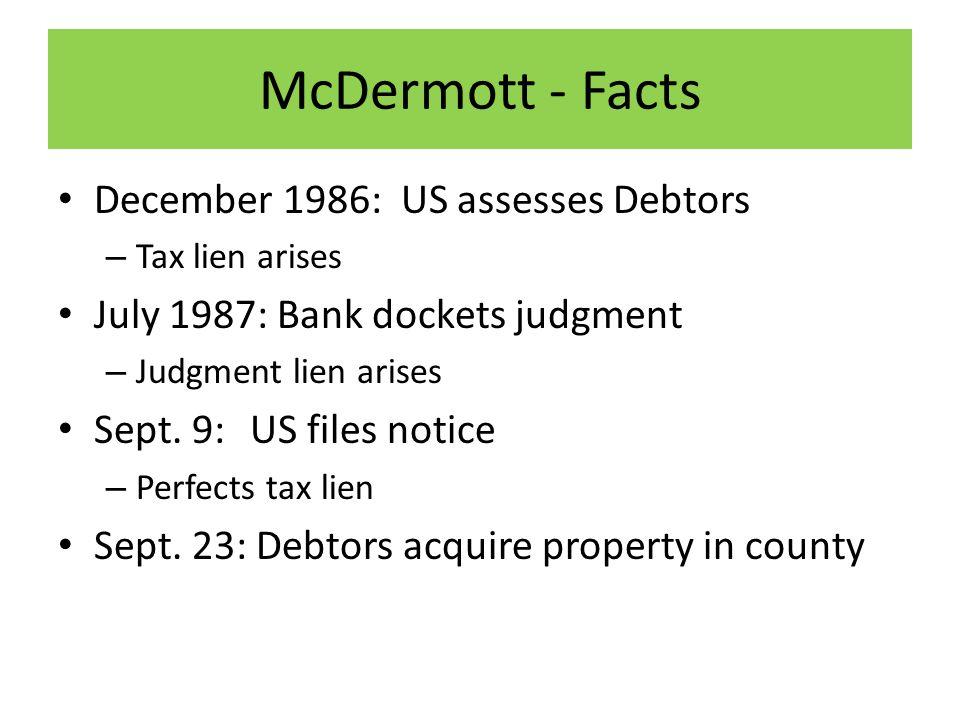 McDermott - Facts December 1986: US assesses Debtors – Tax lien arises July 1987: Bank dockets judgment – Judgment lien arises Sept.