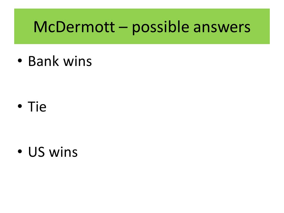 McDermott – possible answers Bank wins Tie US wins