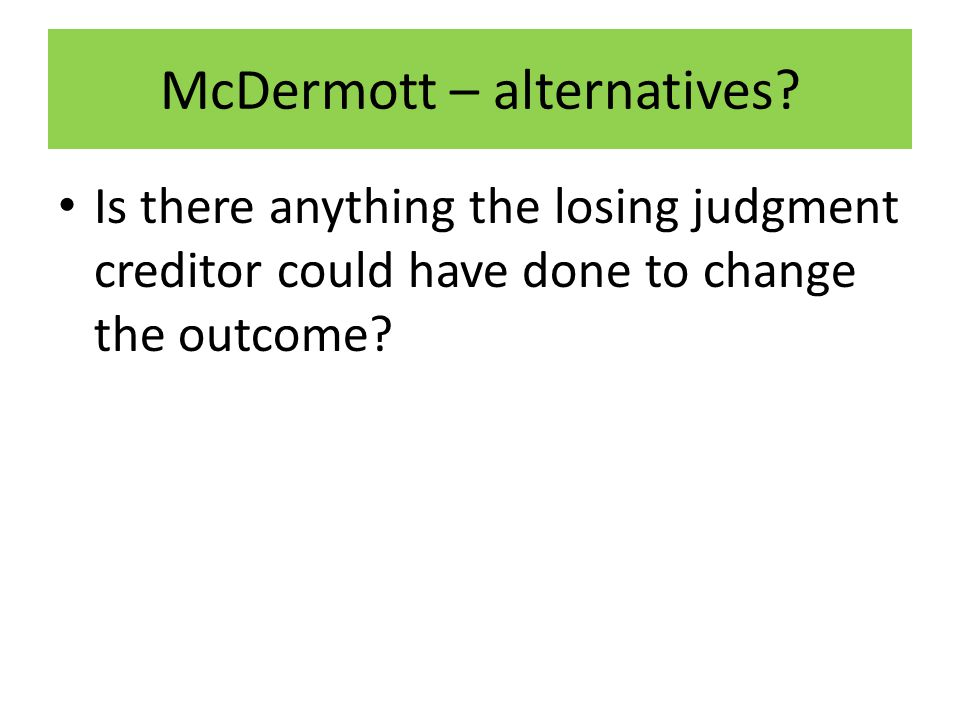 McDermott – alternatives? Is there anything the losing judgment creditor could have done to change the outcome?