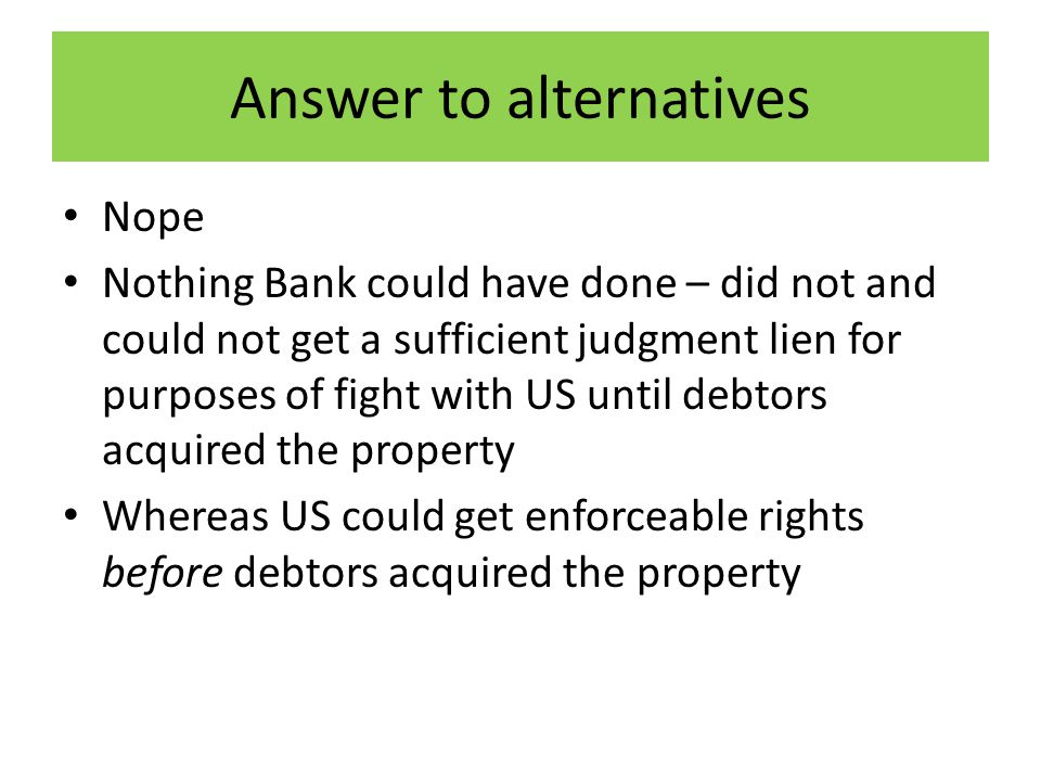 Answer to alternatives Nope Nothing Bank could have done – did not and could not get a sufficient judgment lien for purposes of fight with US until debtors acquired the property Whereas US could get enforceable rights before debtors acquired the property