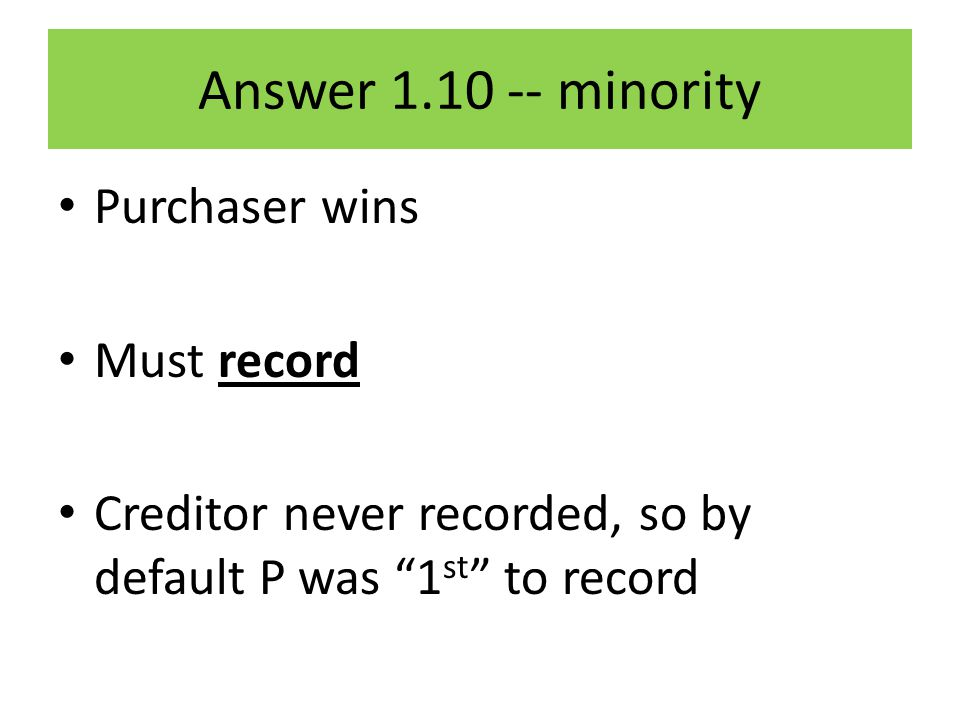 Answer 1.10 -- minority Purchaser wins Must record Creditor never recorded, so by default P was 1 st to record