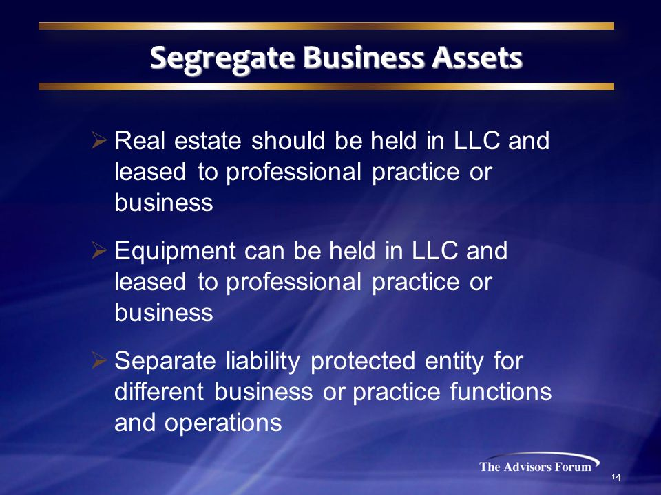 14 Segregate Business Assets  Real estate should be held in LLC and leased to professional practice or business  Equipment can be held in LLC and leased to professional practice or business  Separate liability protected entity for different business or practice functions and operations
