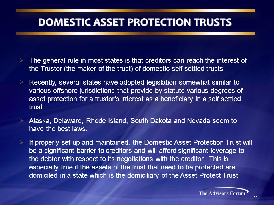 22 DOMESTIC ASSET PROTECTION TRUSTS  The general rule in most states is that creditors can reach the interest of the Trustor (the maker of the trust) of domestic self settled trusts  Recently, several states have adopted legislation somewhat similar to various offshore jurisdictions that provide by statute various degrees of asset protection for a trustor's interest as a beneficiary in a self settled trust  Alaska, Delaware, Rhode Island, South Dakota and Nevada seem to have the best laws.