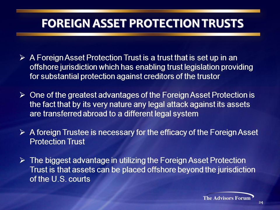 24 FOREIGN ASSET PROTECTION TRUSTS  A Foreign Asset Protection Trust is a trust that is set up in an offshore jurisdiction which has enabling trust legislation providing for substantial protection against creditors of the trustor  One of the greatest advantages of the Foreign Asset Protection is the fact that by its very nature any legal attack against its assets are transferred abroad to a different legal system  A foreign Trustee is necessary for the efficacy of the Foreign Asset Protection Trust  The biggest advantage in utilizing the Foreign Asset Protection Trust is that assets can be placed offshore beyond the jurisdiction of the U.S.