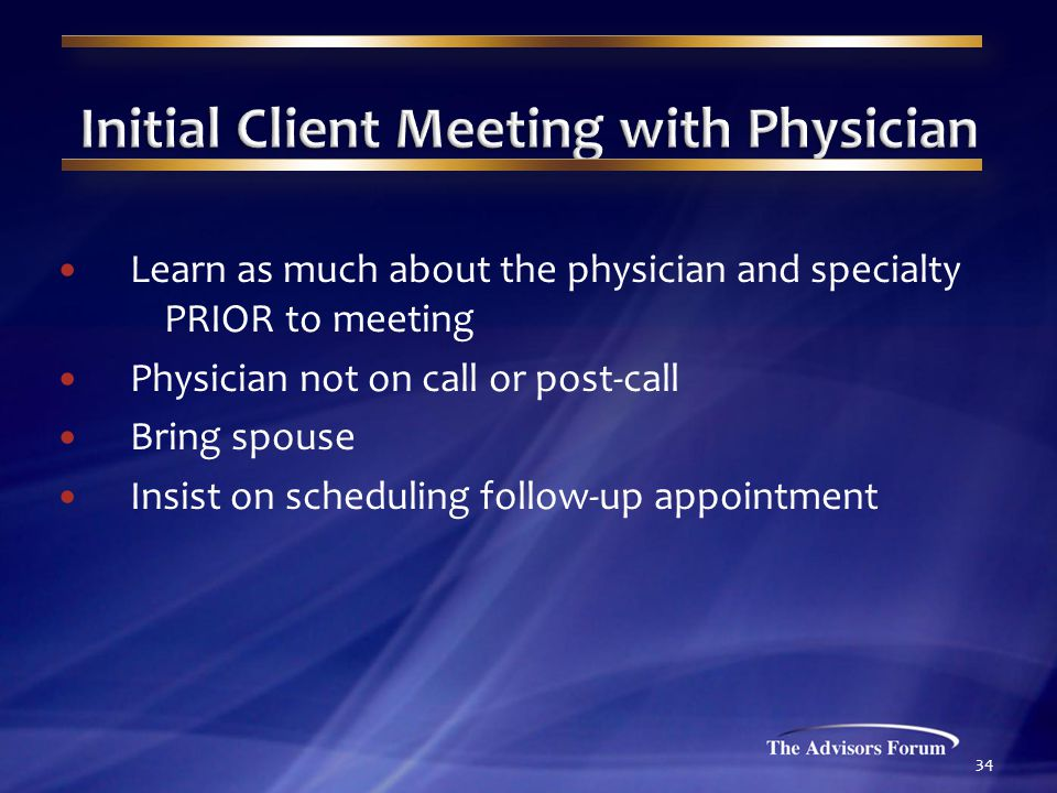 Learn as much about the physician and specialty PRIOR to meeting Physician not on call or post-call Bring spouse Insist on scheduling follow-up appointment 34