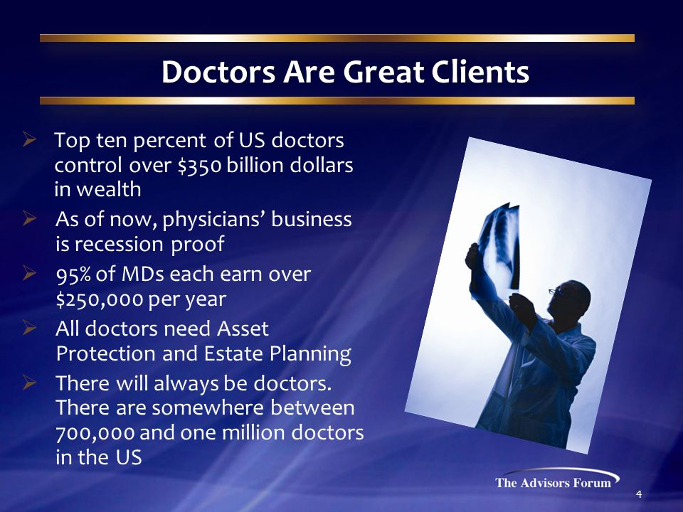4 Doctors Are Great Clients  Top ten percent of US doctors control over $350 billion dollars in wealth  As of now, physicians' business is recession proof  95% of MDs each earn over $250,000 per year  All doctors need Asset Protection and Estate Planning  There will always be doctors.