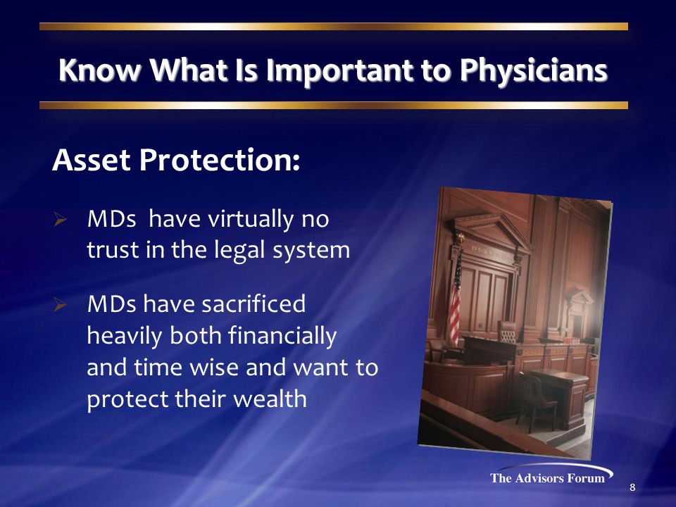 8 Know What Is Important to Physicians Asset Protection:  MDs have virtually no trust in the legal system  MDs have sacrificed heavily both financially and time wise and want to protect their wealth