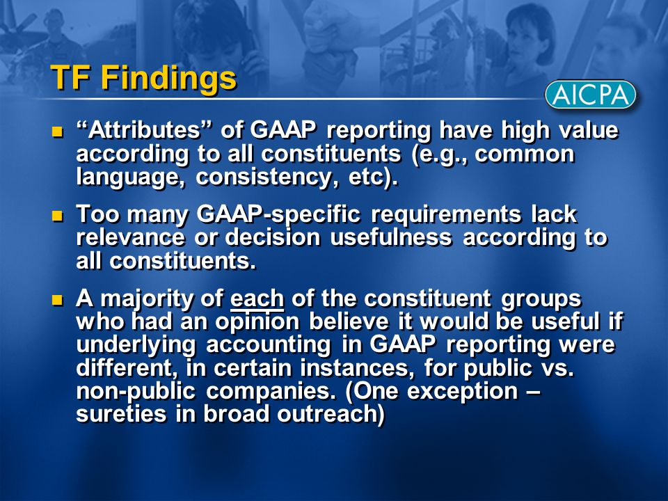 "TF Findings ""Attributes"" of GAAP reporting have high value according to all constituents (e.g., common language, consistency, etc). Too many GAAP-spec"