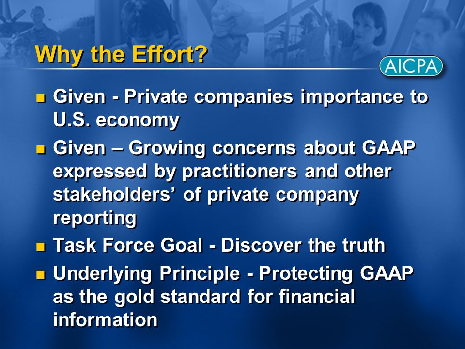 Why the Effort? Given - Private companies importance to U.S. economy Given – Growing concerns about GAAP expressed by practitioners and other stakehol