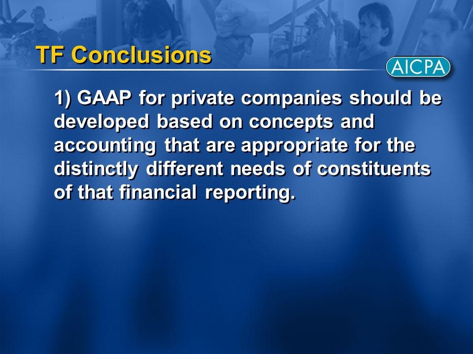 TF Conclusions 1) GAAP for private companies should be developed based on concepts and accounting that are appropriate for the distinctly different needs of constituents of that financial reporting.