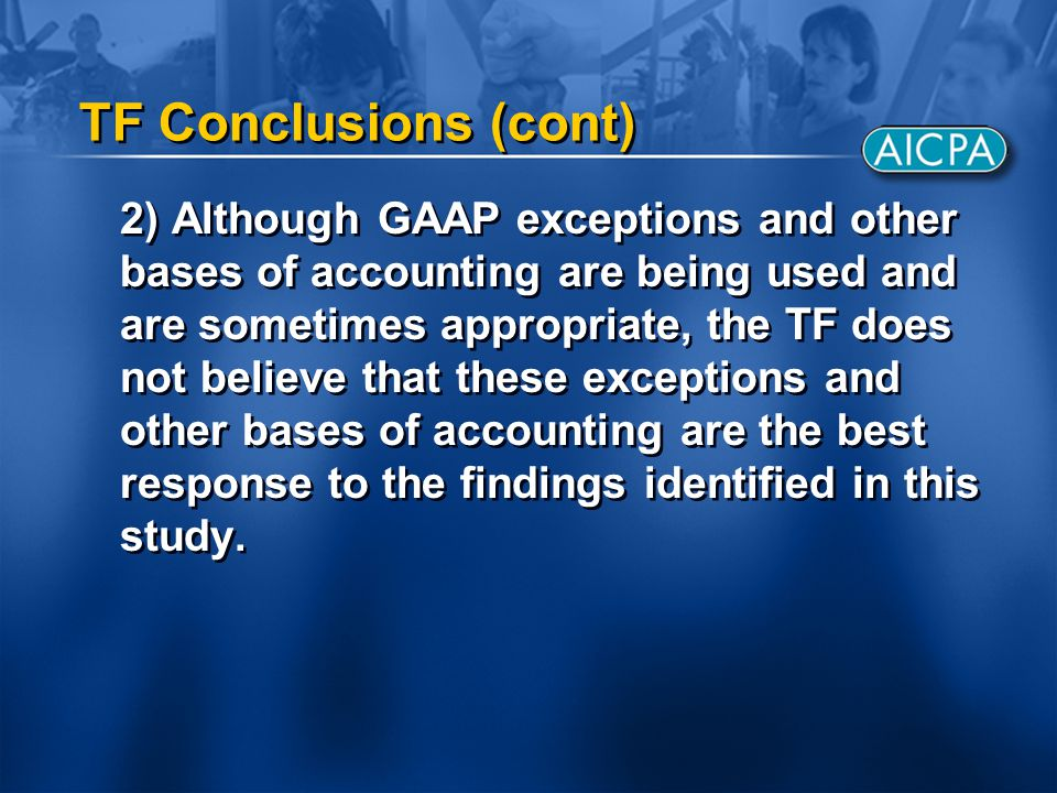 TF Conclusions (cont) 2) Although GAAP exceptions and other bases of accounting are being used and are sometimes appropriate, the TF does not believe that these exceptions and other bases of accounting are the best response to the findings identified in this study.