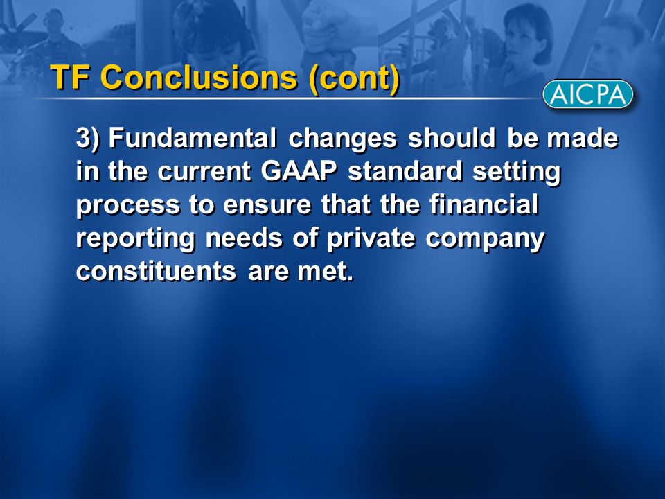 TF Conclusions (cont) 3) Fundamental changes should be made in the current GAAP standard setting process to ensure that the financial reporting needs