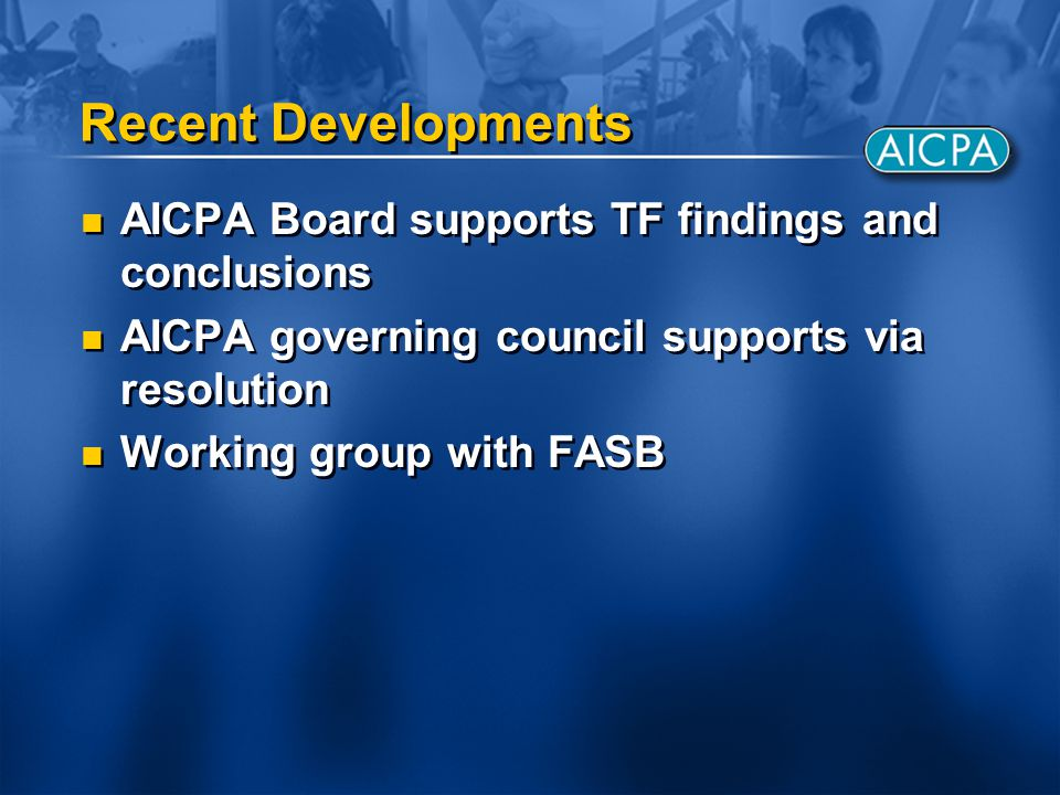 Recent Developments AICPA Board supports TF findings and conclusions AICPA governing council supports via resolution Working group with FASB AICPA Boa