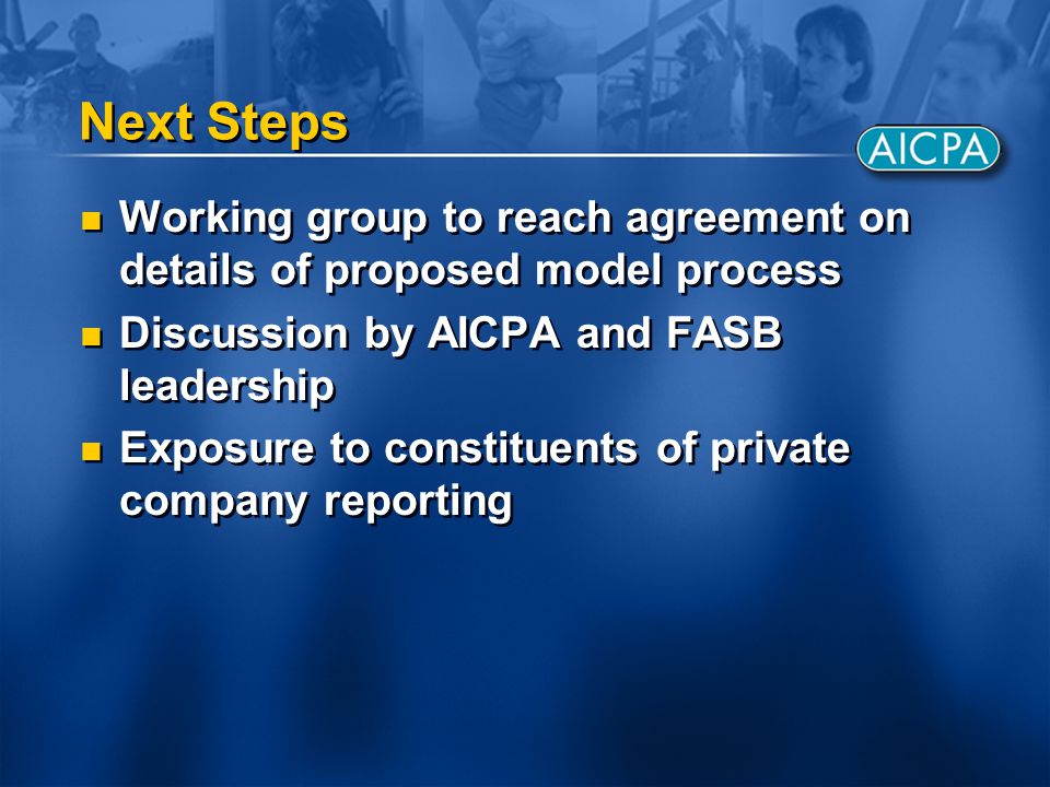 Next Steps Working group to reach agreement on details of proposed model process Discussion by AICPA and FASB leadership Exposure to constituents of private company reporting Working group to reach agreement on details of proposed model process Discussion by AICPA and FASB leadership Exposure to constituents of private company reporting