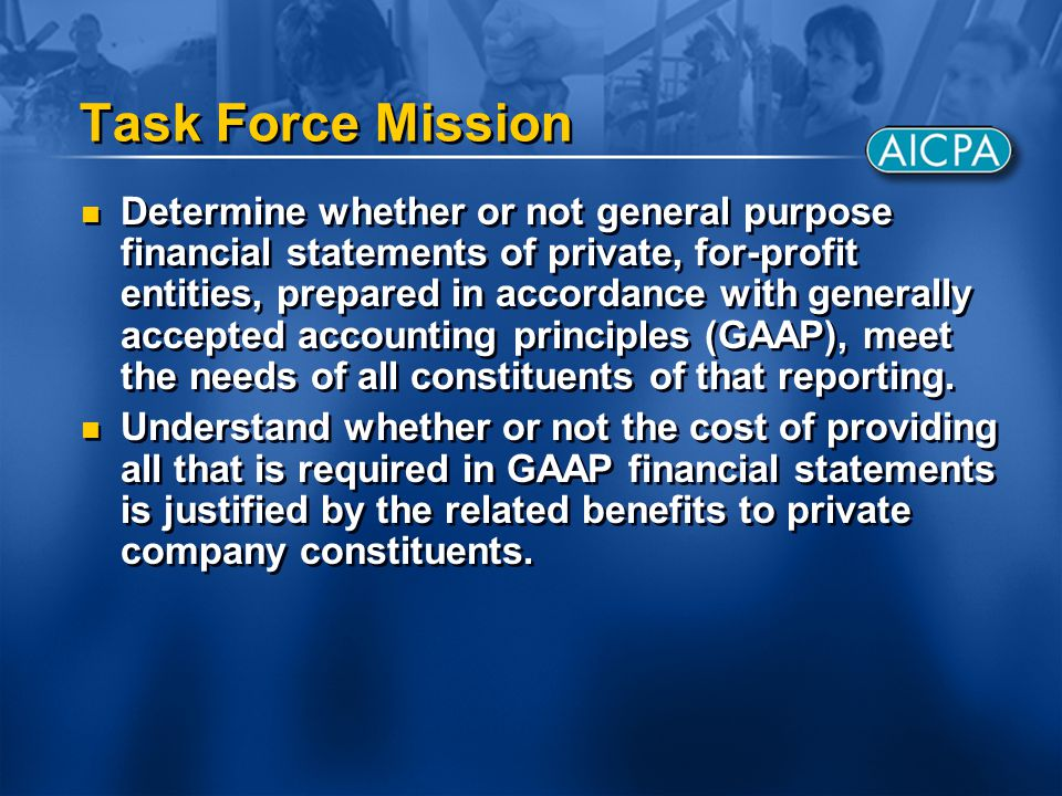 Task Force Mission Determine whether or not general purpose financial statements of private, for-profit entities, prepared in accordance with generall