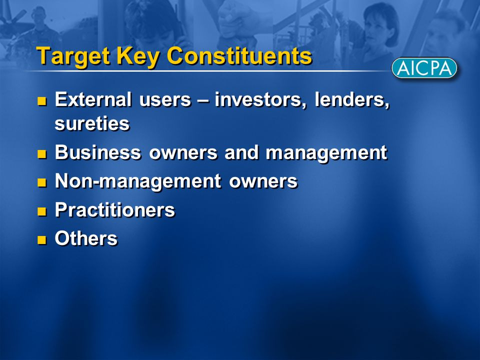 Target Key Constituents External users – investors, lenders, sureties Business owners and management Non-management owners Practitioners Others Extern