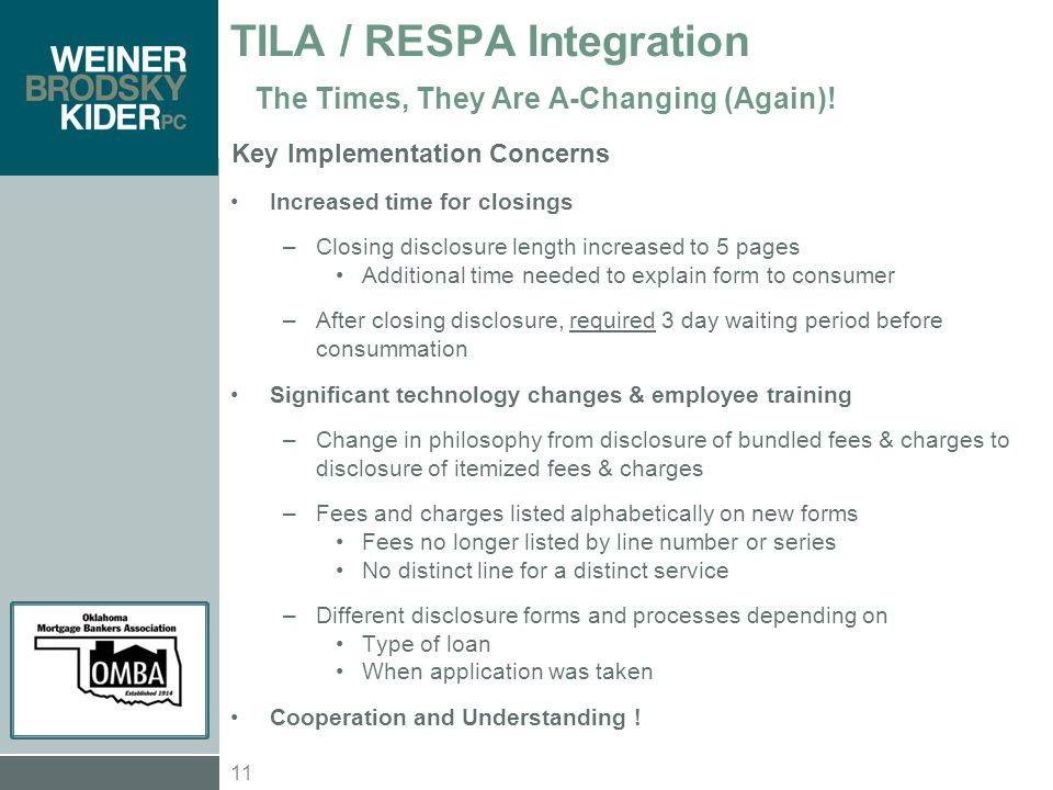 Key Implementation Concerns Increased time for closings –Closing disclosure length increased to 5 pages Additional time needed to explain form to consumer –After closing disclosure, required 3 day waiting period before consummation Significant technology changes & employee training –Change in philosophy from disclosure of bundled fees & charges to disclosure of itemized fees & charges –Fees and charges listed alphabetically on new forms Fees no longer listed by line number or series No distinct line for a distinct service –Different disclosure forms and processes depending on Type of loan When application was taken Cooperation and Understanding .
