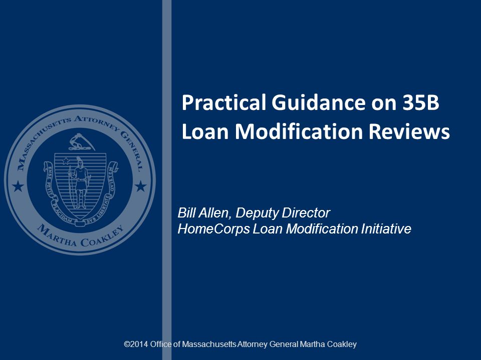 Practical Guidance on 35B Loan Modification Reviews ©2014 Office of Massachusetts Attorney General Martha Coakley Bill Allen, Deputy Director HomeCorps Loan Modification Initiative