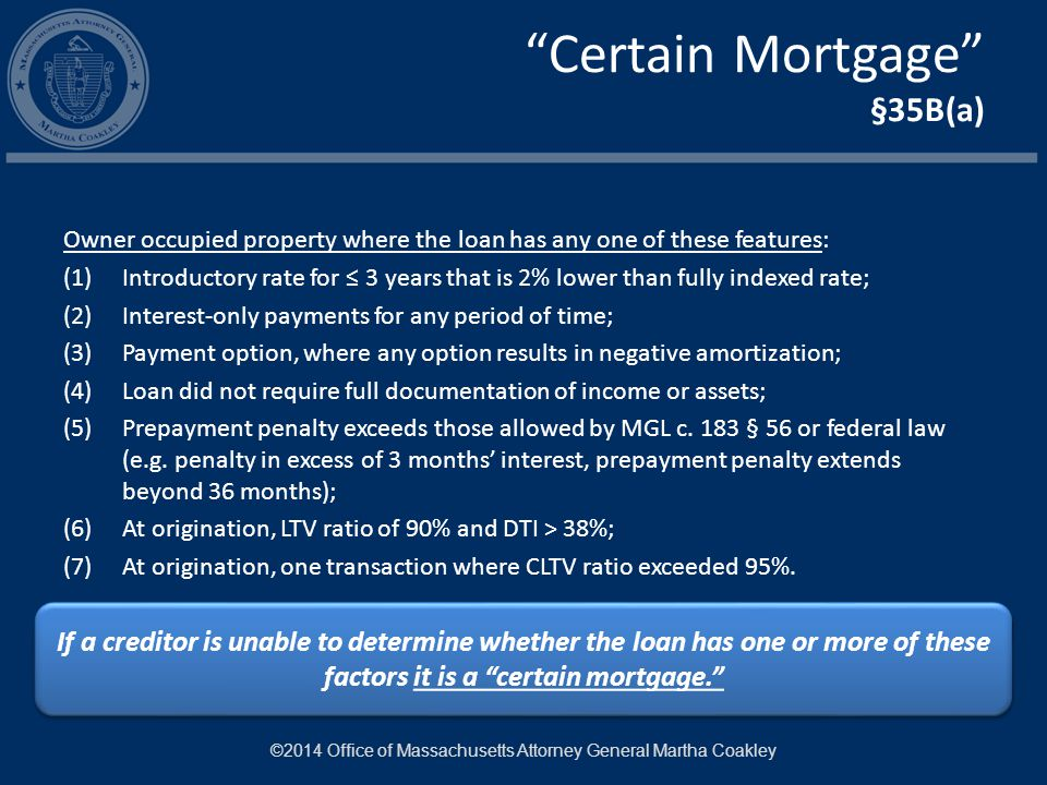 Certain Mortgage §35B(a) Owner occupied property where the loan has any one of these features: (1)Introductory rate for ≤ 3 years that is 2% lower than fully indexed rate; (2)Interest-only payments for any period of time; (3)Payment option, where any option results in negative amortization; (4)Loan did not require full documentation of income or assets; (5)Prepayment penalty exceeds those allowed by MGL c.